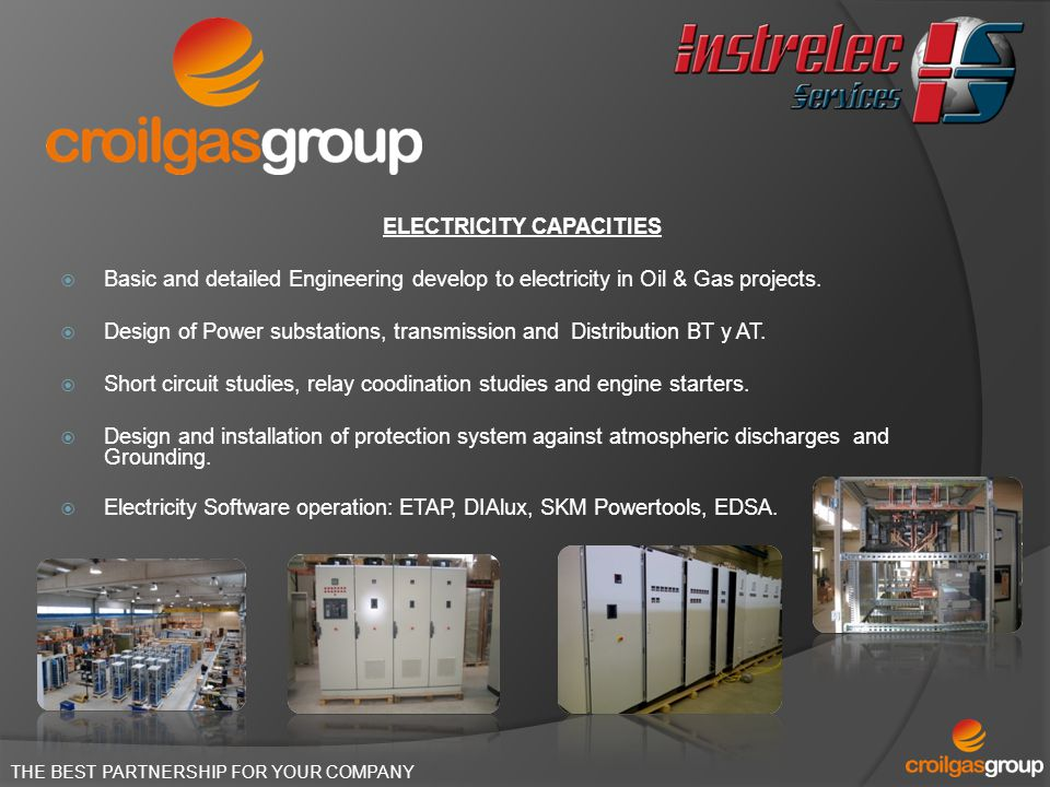 THE BEST PARTNERSHIP FOR YOUR COMPANY ELECTRICITY CAPACITIES Basic and detailed Engineering develop to electricity in Oil & Gas projects. Design of Po