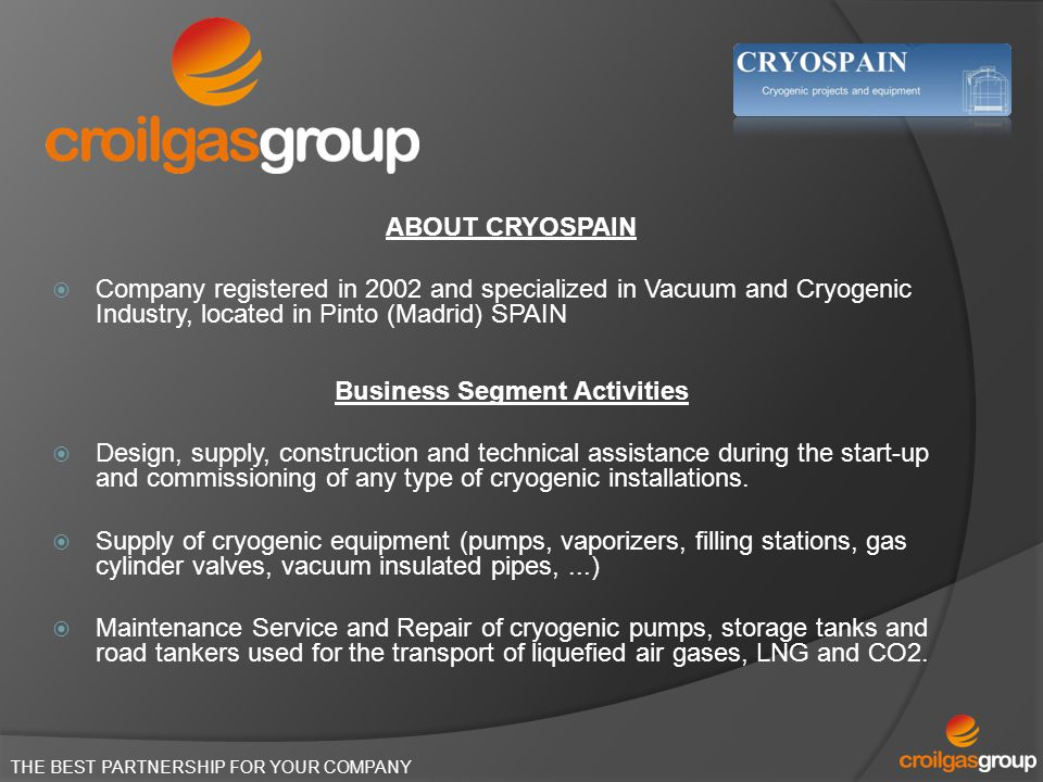 ABOUT CRYOSPAIN Company registered in 2002 and specialized in Vacuum and Cryogenic Industry, located in Pinto (Madrid) SPAIN Business Segment Activiti