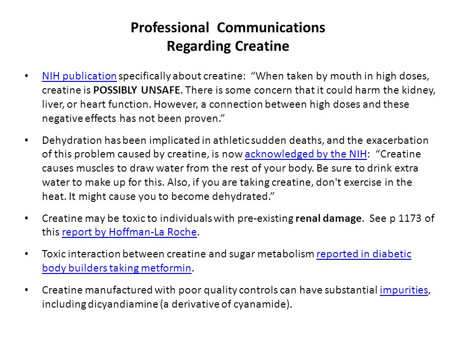 Professional Communications Regarding Creatine NIH publication specifically about creatine: When taken by mouth in high doses, creatine is POSSIBLY UNSAFE.