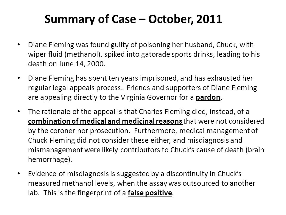 Summary of Case – October, 2011 Diane Fleming was found guilty of poisoning her husband, Chuck, with wiper fluid (methanol), spiked into gatorade sports drinks, leading to his death on June 14, 2000.