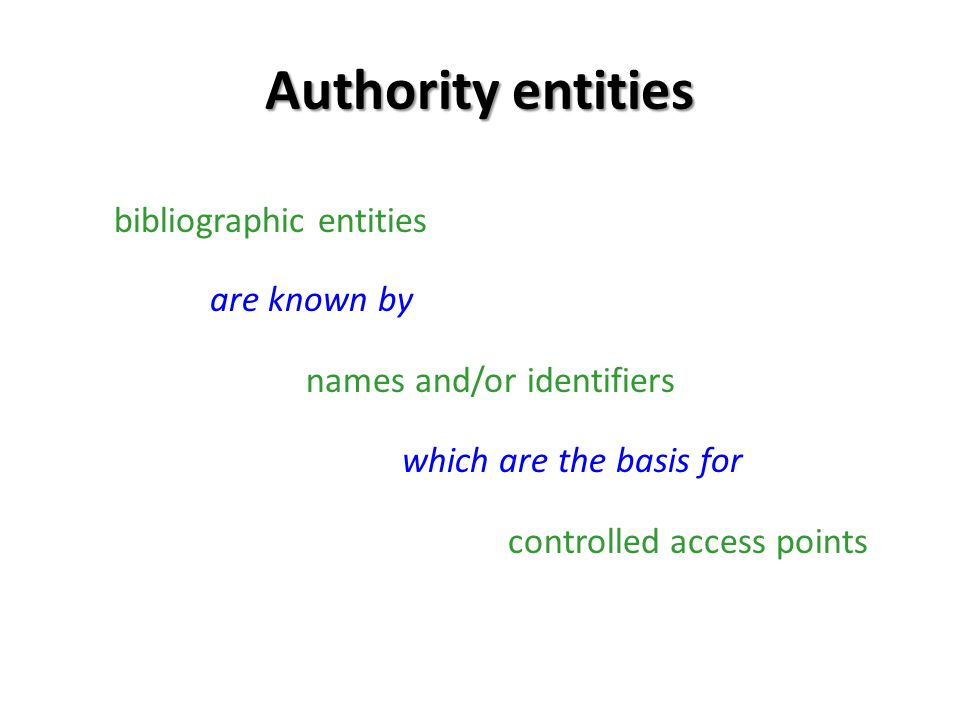 Authority entities bibliographic entities are known by names and/or identifiers which are the basis for controlled access points
