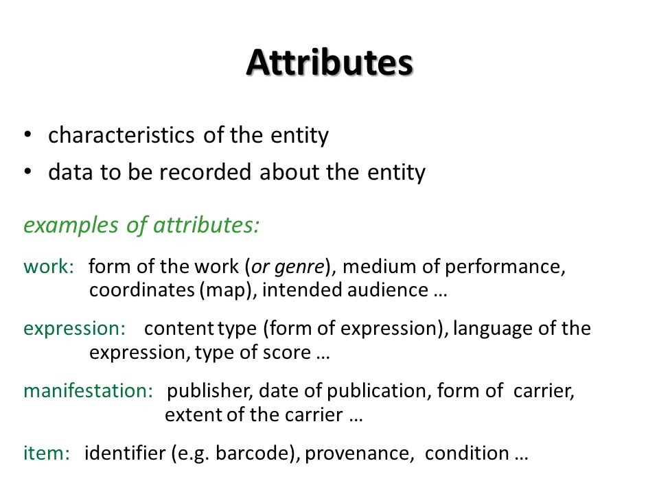 Attributes characteristics of the entity data to be recorded about the entity examples of attributes: work: form of the work (or genre), medium of performance, coordinates (map), intended audience … expression: content type (form of expression), language of the expression, type of score … manifestation: publisher, date of publication, form of carrier, extent of the carrier … item: identifier (e.g.