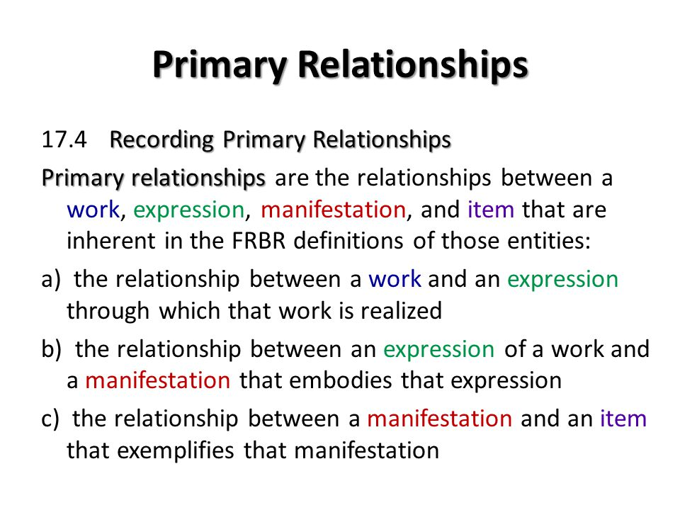 Primary Relationships Recording Primary Relationships 17.4Recording Primary Relationships Primary relationships Primary relationships are the relationships between a work, expression, manifestation, and item that are inherent in the FRBR definitions of those entities: a) the relationship between a work and an expression through which that work is realized b) the relationship between an expression of a work and a manifestation that embodies that expression c) the relationship between a manifestation and an item that exemplifies that manifestation