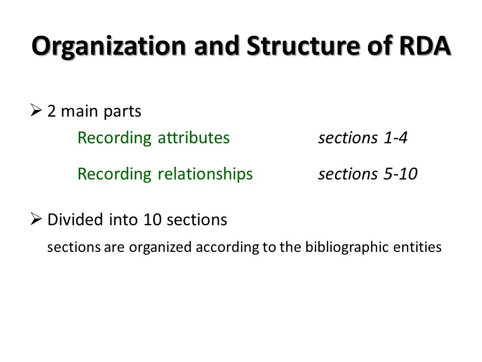 Organization and Structure of RDA 2 main parts Recording attributessections 1-4 Recording relationshipssections 5-10 Divided into 10 sections sections are organized according to the bibliographic entities
