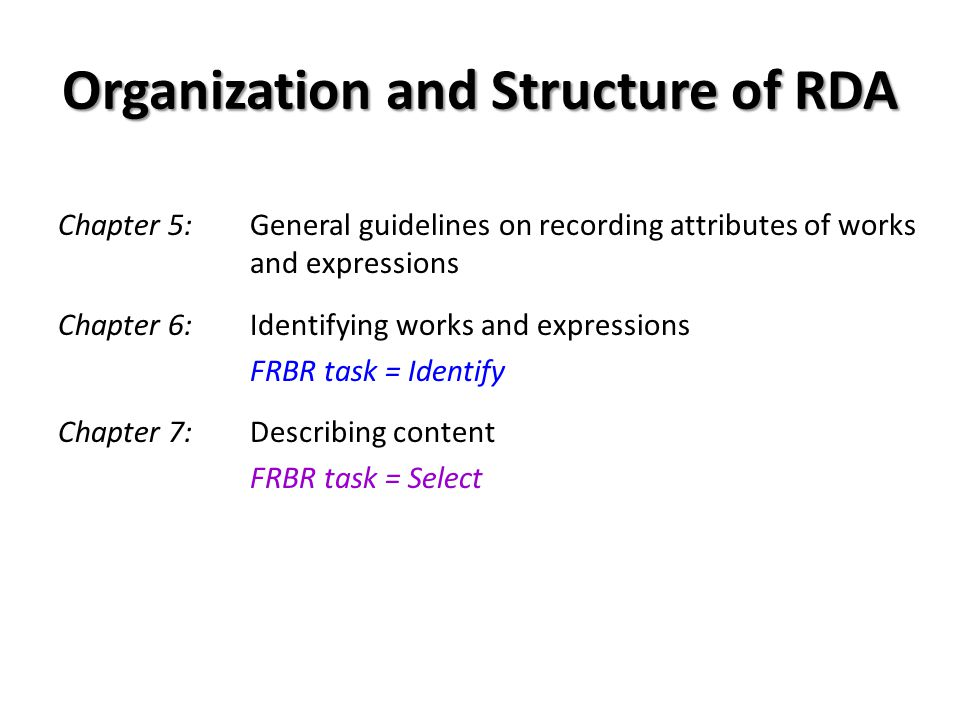 Organization and Structure of RDA Chapter 5: General guidelines on recording attributes of works and expressions Chapter 6: Identifying works and expressions FRBR task = Identify Chapter 7: Describing content FRBR task = Select