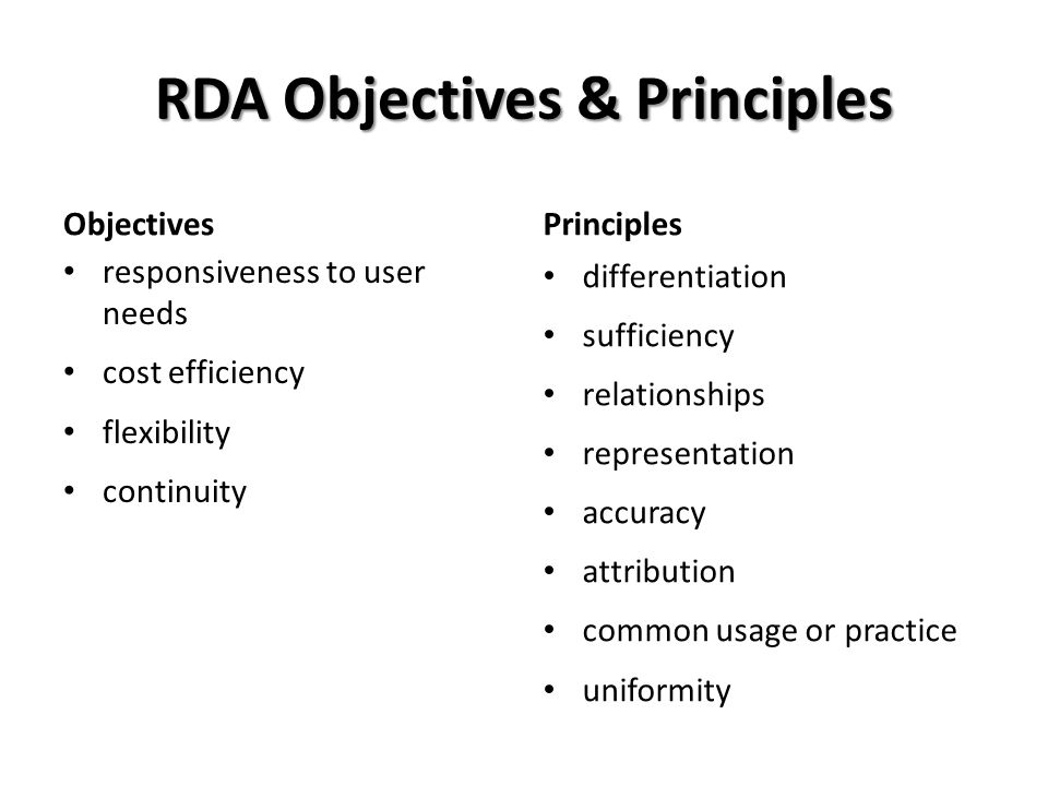 RDA Objectives & Principles Objectives responsiveness to user needs cost efficiency flexibility continuity Principles differentiation sufficiency relationships representation accuracy attribution common usage or practice uniformity