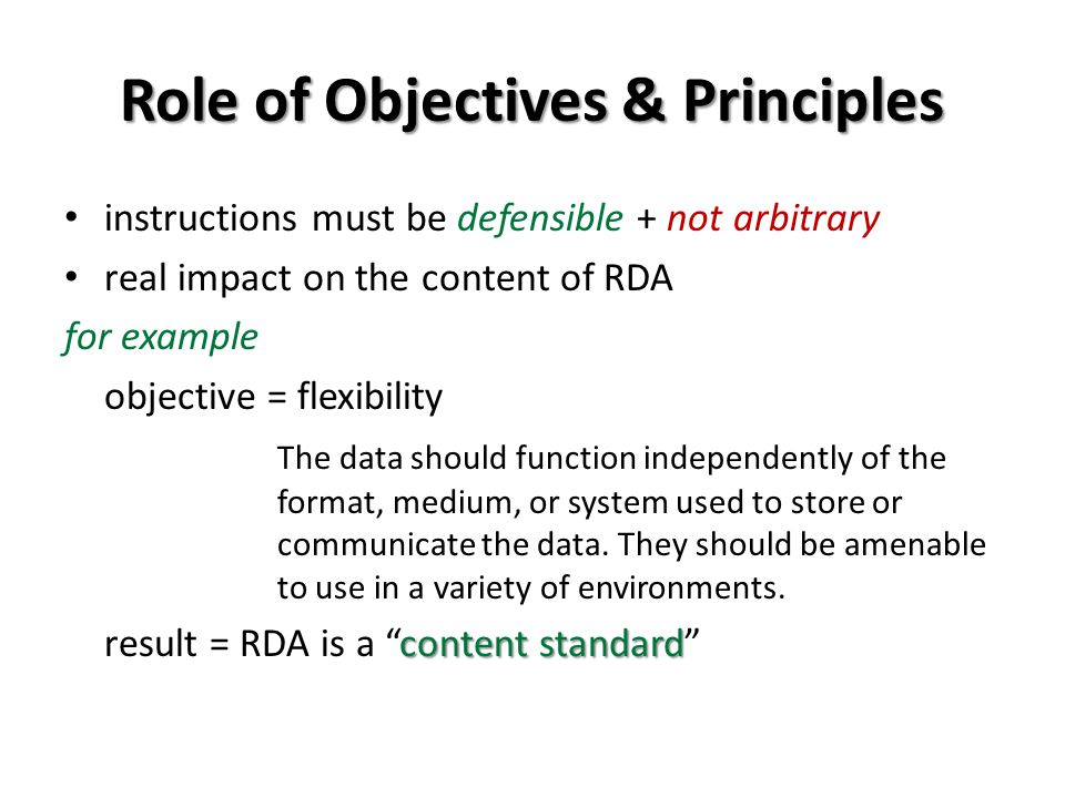 Role of Objectives & Principles instructions must be defensible + not arbitrary real impact on the content of RDA for example objective = flexibility The data should function independently of the format, medium, or system used to store or communicate the data.