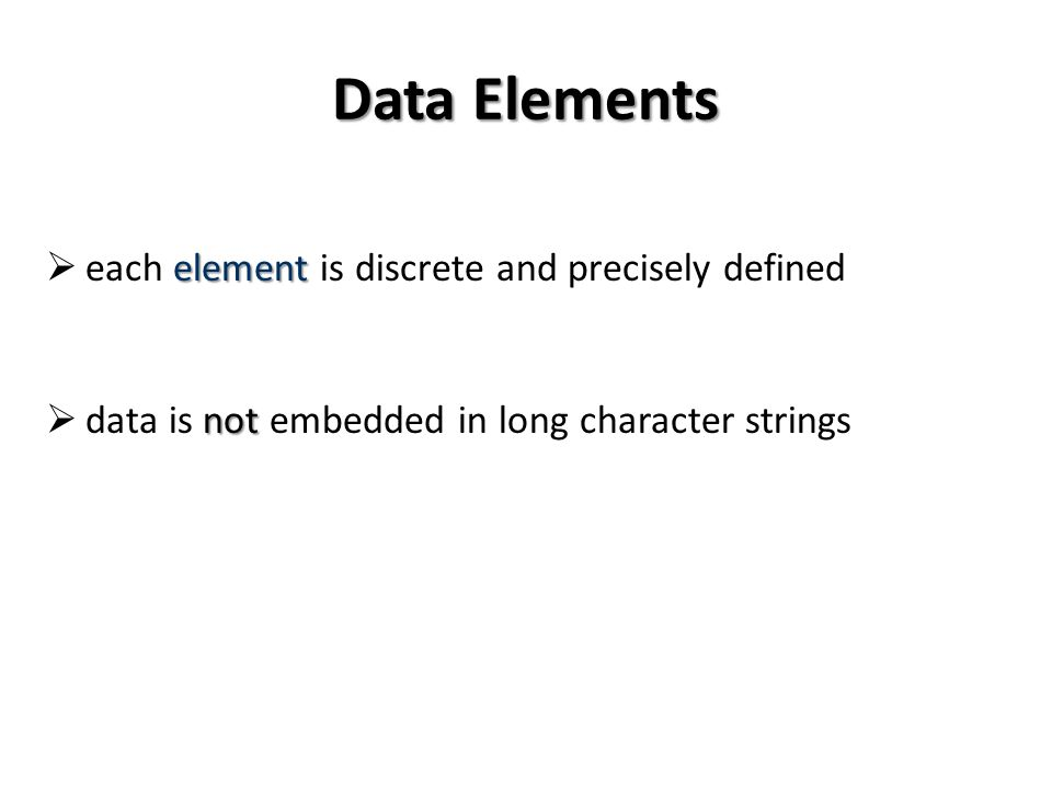 Data Elements element each element is discrete and precisely defined not data is not embedded in long character strings