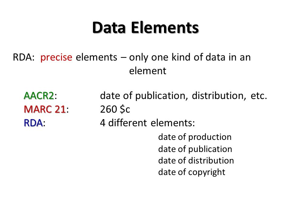 Data Elements RDA: precise elements – only one kind of data in an element AACR2 AACR2: date of publication, distribution, etc.