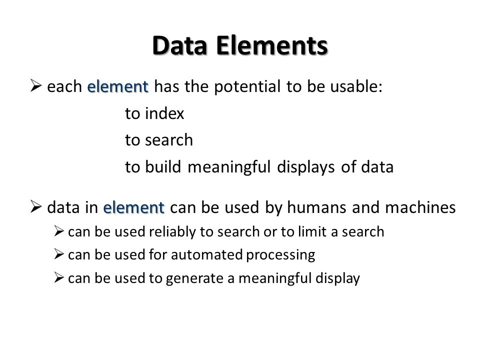 Data Elements element each element has the potential to be usable: to index to search to build meaningful displays of data element data in element can be used by humans and machines can be used reliably to search or to limit a search can be used for automated processing can be used to generate a meaningful display