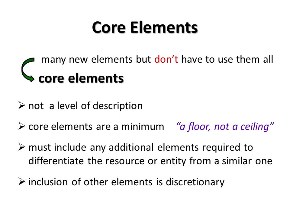 Core Elements many new elements but dont have to use them all core elements core elements not a level of description core elements are a minimum a floor, not a ceiling must include any additional elements required to differentiate the resource or entity from a similar one inclusion of other elements is discretionary