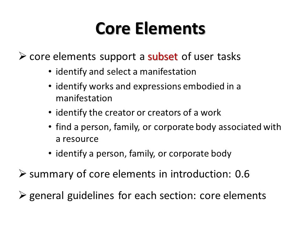 Core Elements subset core elements support a subset of user tasks identify and select a manifestation identify works and expressions embodied in a manifestation identify the creator or creators of a work find a person, family, or corporate body associated with a resource identify a person, family, or corporate body summary of core elements in introduction: 0.6 general guidelines for each section: core elements