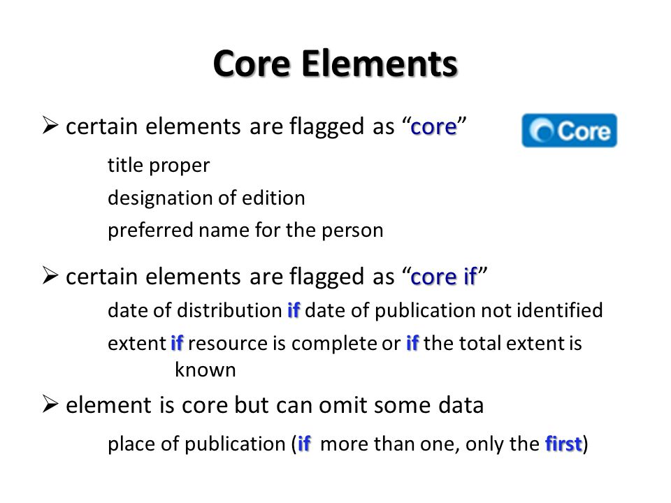 Core Elements core certain elements are flagged as core title proper designation of edition preferred name for the person core if certain elements are flagged as core if if date of distribution if date of publication not identified ifif extent if resource is complete or if the total extent is known element is core but can omit some data if first place of publication (if more than one, only the first)