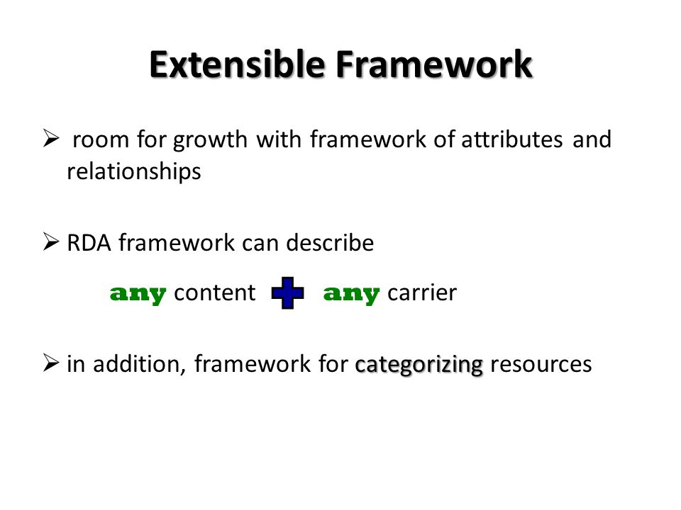 Extensible Framework room for growth with framework of attributes and relationships RDA framework can describe any content any carrier categorizing in addition, framework for categorizing resources