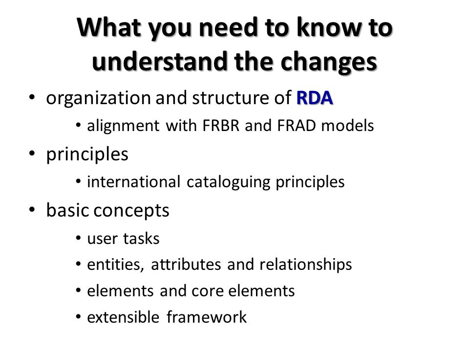 What you need to know to understand the changes RDA organization and structure of RDA alignment with FRBR and FRAD models principles international cataloguing principles basic concepts user tasks entities, attributes and relationships elements and core elements extensible framework