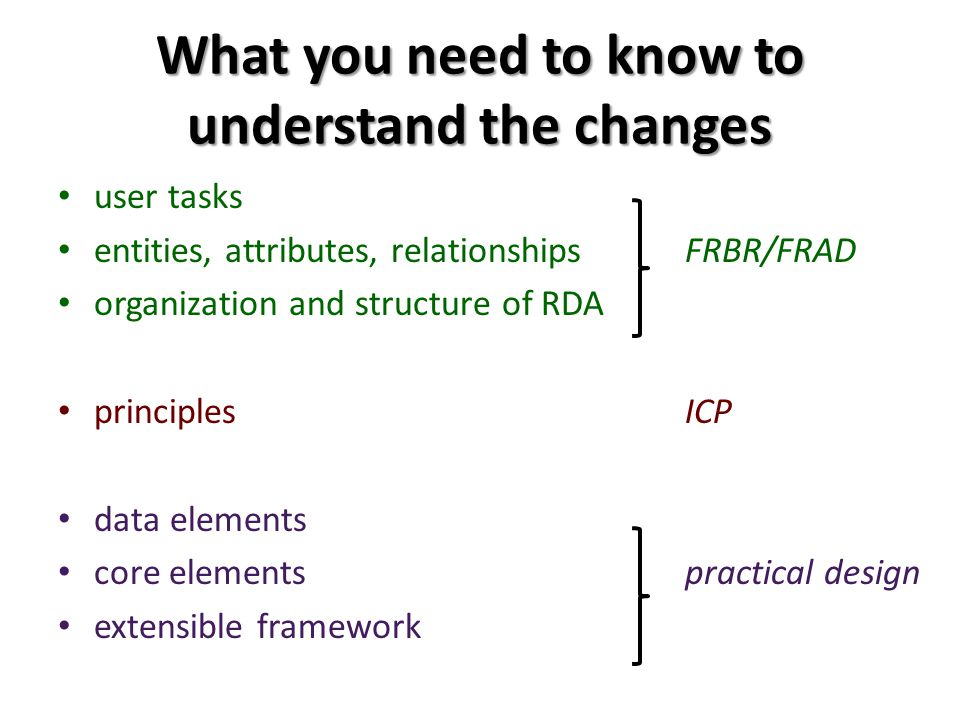 What you need to know to understand the changes user tasks entities, attributes, relationships FRBR/FRAD organization and structure of RDA principles ICP data elements core elements practical design extensible framework