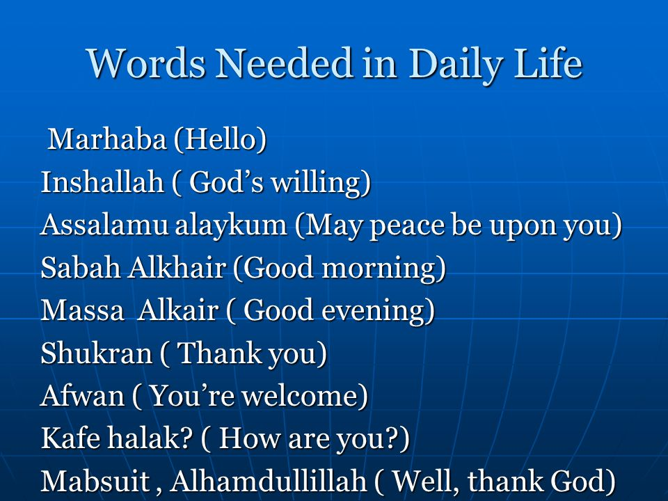 Words Needed in Daily Life Marhaba (Hello) Marhaba (Hello) Inshallah ( Gods willing) Assalamu alaykum (May peace be upon you) Sabah Alkhair (Good morning) Massa Alkair ( Good evening) Shukran ( Thank you) Afwan ( Youre welcome) Kafe halak.