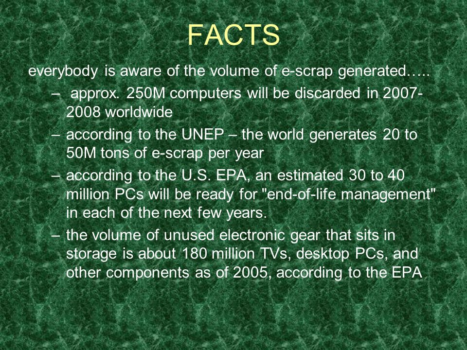 FACTS e-scrap generation… -digital HDTV broadcasts are scheduled to be completed by 2009, rendering inoperable TVs that function perfectly today -Moores Law - computer processing power roughly doubles every two years, thus at any given time, all the machines considered state-of-the-art are simultaneously on the verge of obsolescence -EPA estimates that in 2005, between 1.5 and 1.9 million tons of computers, TVs, VCRs, monitors, cell phones, and other equipment were discarded -200 million TVs will be discarded between 2003 and 2010 -9% - annual growth rate of worldwide market for e-scrap