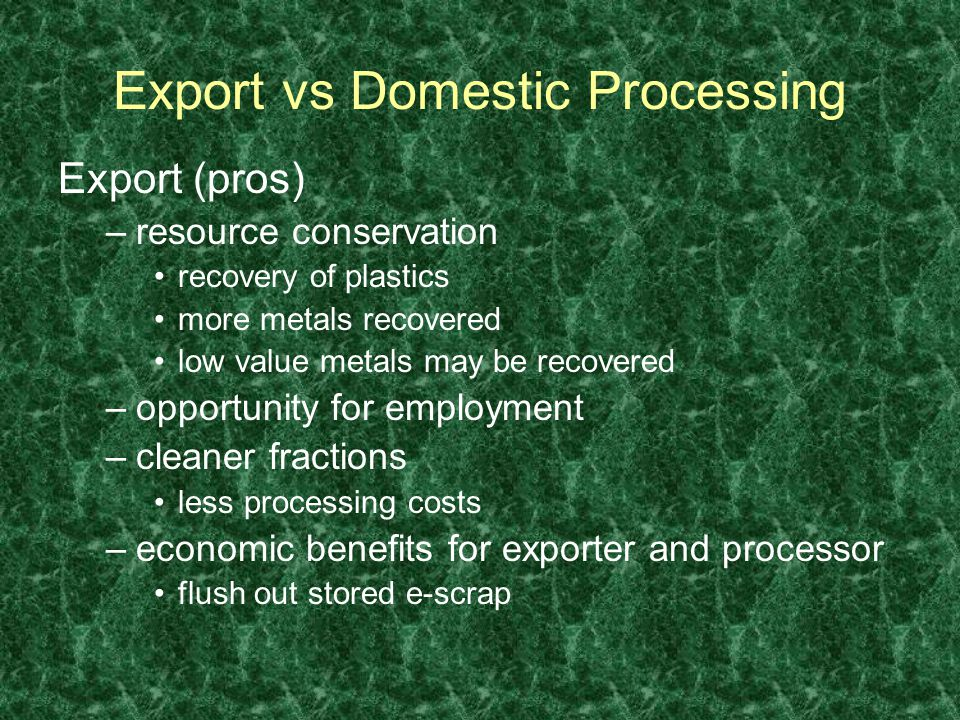 Export vs Domestic Processing Export (pros) –resource conservation recovery of plastics more metals recovered low value metals may be recovered –opportunity for employment –cleaner fractions less processing costs –economic benefits for exporter and processor flush out stored e-scrap