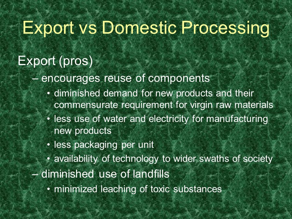 Export (pros) –encourages reuse of components diminished demand for new products and their commensurate requirement for virgin raw materials less use of water and electricity for manufacturing new products less packaging per unit availability of technology to wider swaths of society –diminished use of landfills minimized leaching of toxic substances Export vs Domestic Processing