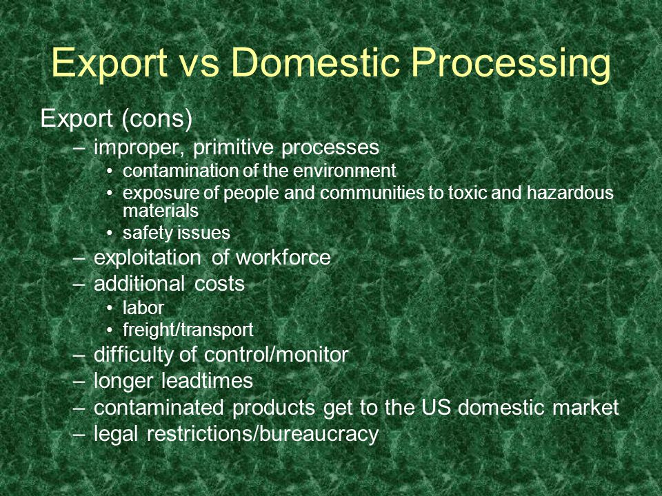 Export (cons) –improper, primitive processes contamination of the environment exposure of people and communities to toxic and hazardous materials safety issues –exploitation of workforce –additional costs labor freight/transport –difficulty of control/monitor –longer leadtimes –contaminated products get to the US domestic market –legal restrictions/bureaucracy Export vs Domestic Processing