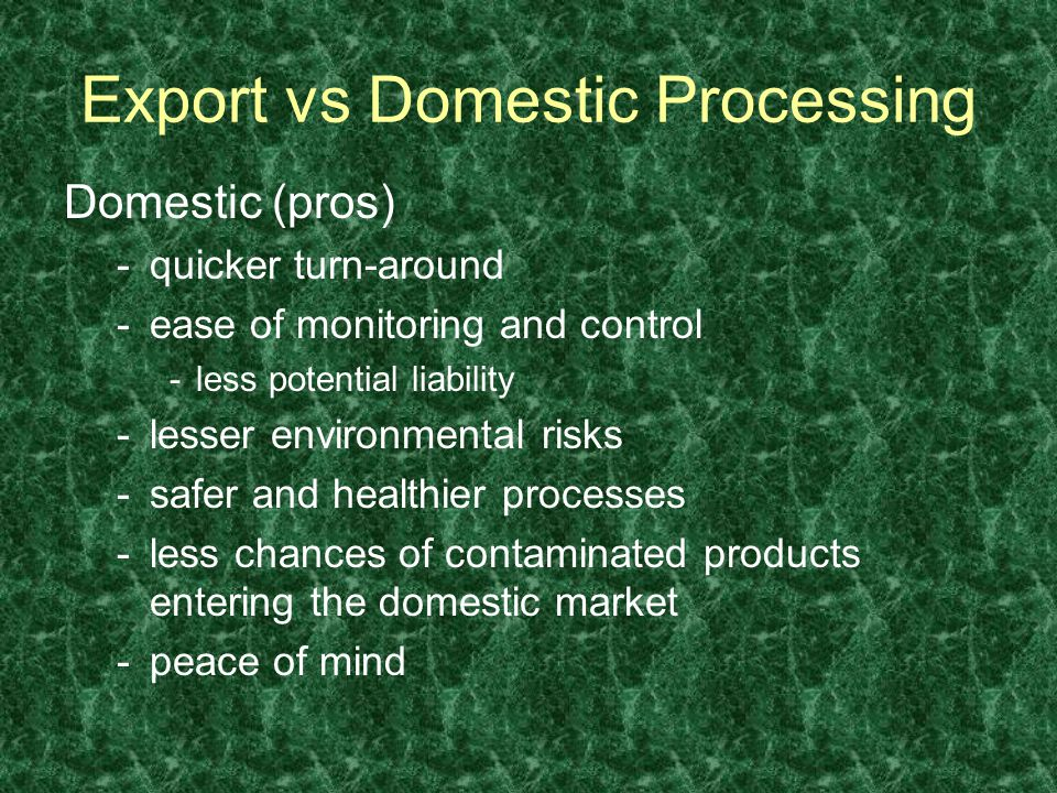 Domestic (pros) -quicker turn-around -ease of monitoring and control -less potential liability -lesser environmental risks -safer and healthier processes -less chances of contaminated products entering the domestic market -peace of mind Export vs Domestic Processing