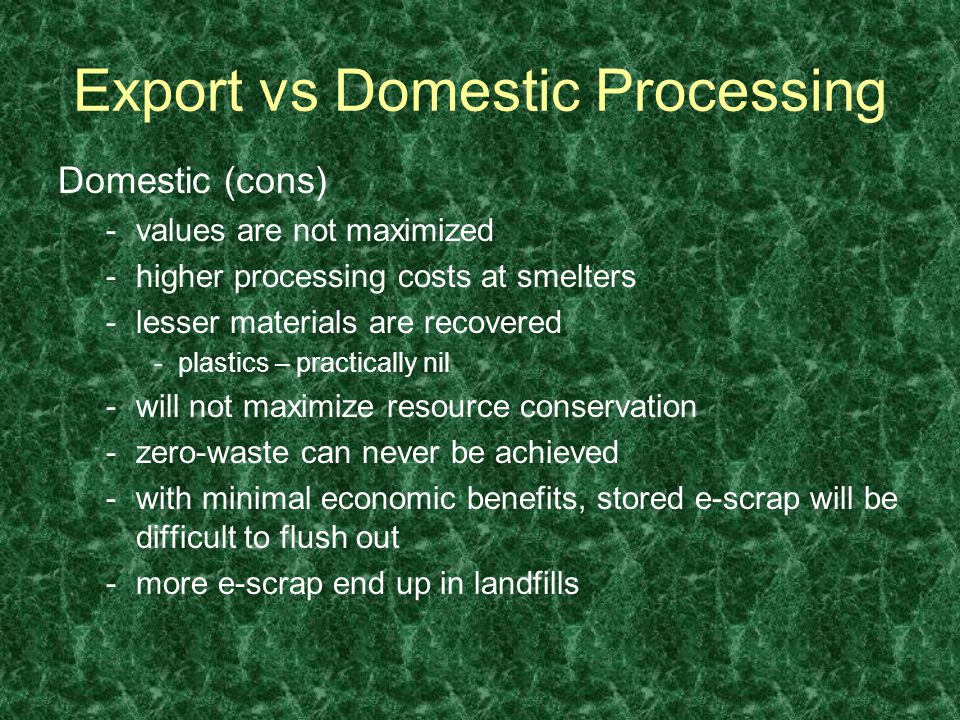 Domestic (cons) -values are not maximized -higher processing costs at smelters -lesser materials are recovered -plastics – practically nil -will not maximize resource conservation -zero-waste can never be achieved -with minimal economic benefits, stored e-scrap will be difficult to flush out -more e-scrap end up in landfills Export vs Domestic Processing
