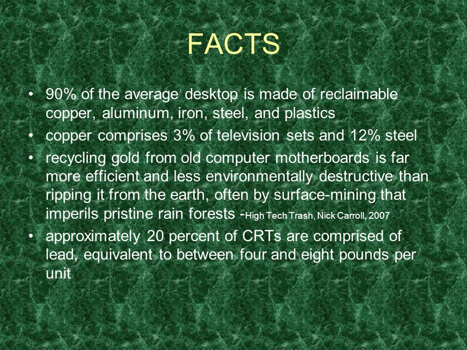 FACTS 90% of the average desktop is made of reclaimable copper, aluminum, iron, steel, and plastics copper comprises 3% of television sets and 12% steel recycling gold from old computer motherboards is far more efficient and less environmentally destructive than ripping it from the earth, often by surface-mining that imperils pristine rain forests - High Tech Trash, Nick Carroll, 2007 approximately 20 percent of CRTs are comprised of lead, equivalent to between four and eight pounds per unit