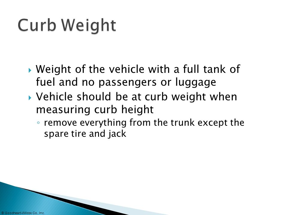 © Goodheart-Willcox Co., Inc. Weight of the vehicle with a full tank of fuel and no passengers or luggage Vehicle should be at curb weight when measur