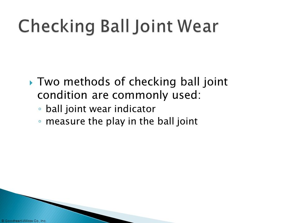 © Goodheart-Willcox Co., Inc. Two methods of checking ball joint condition are commonly used: ball joint wear indicator measure the play in the ball j