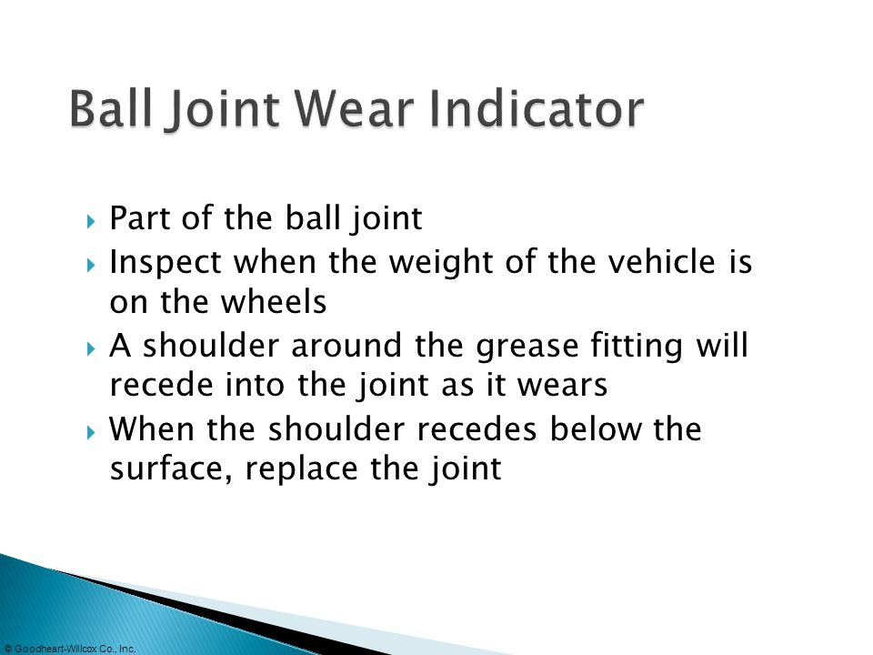 © Goodheart-Willcox Co., Inc. Part of the ball joint Inspect when the weight of the vehicle is on the wheels A shoulder around the grease fitting will