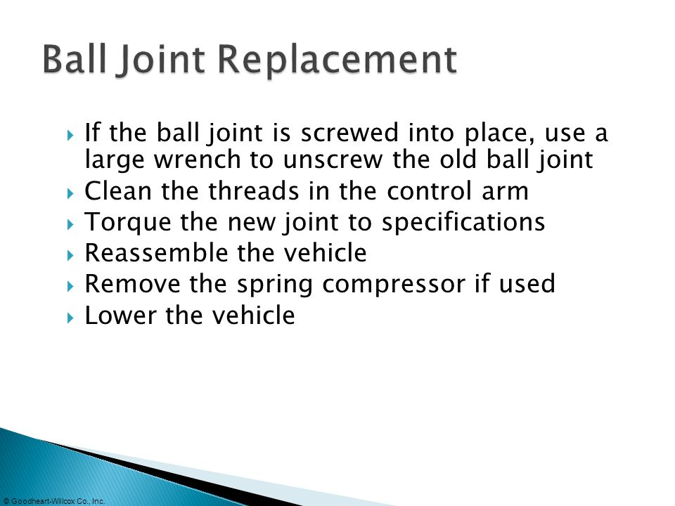 © Goodheart-Willcox Co., Inc. If the ball joint is screwed into place, use a large wrench to unscrew the old ball joint Clean the threads in the contr