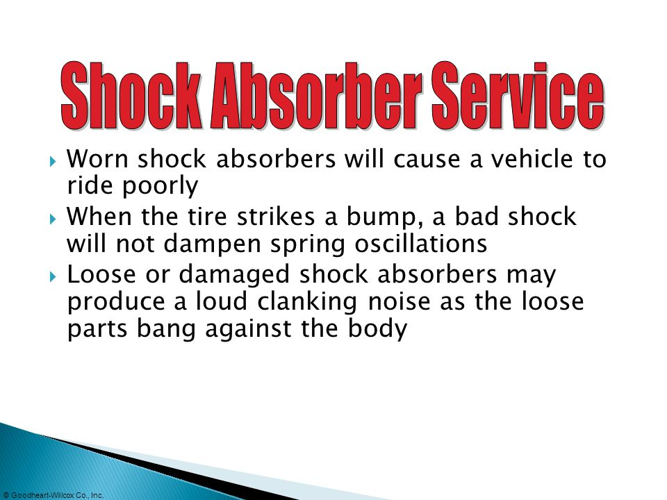 Worn shock absorbers will cause a vehicle to ride poorly When the tire strikes a bump, a bad shock will not dampen spring oscillations Loose or damage
