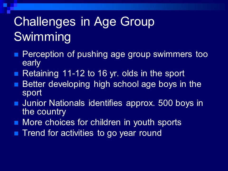 Challenges in Age Group Swimming Perception of pushing age group swimmers too early Retaining 11-12 to 16 yr.
