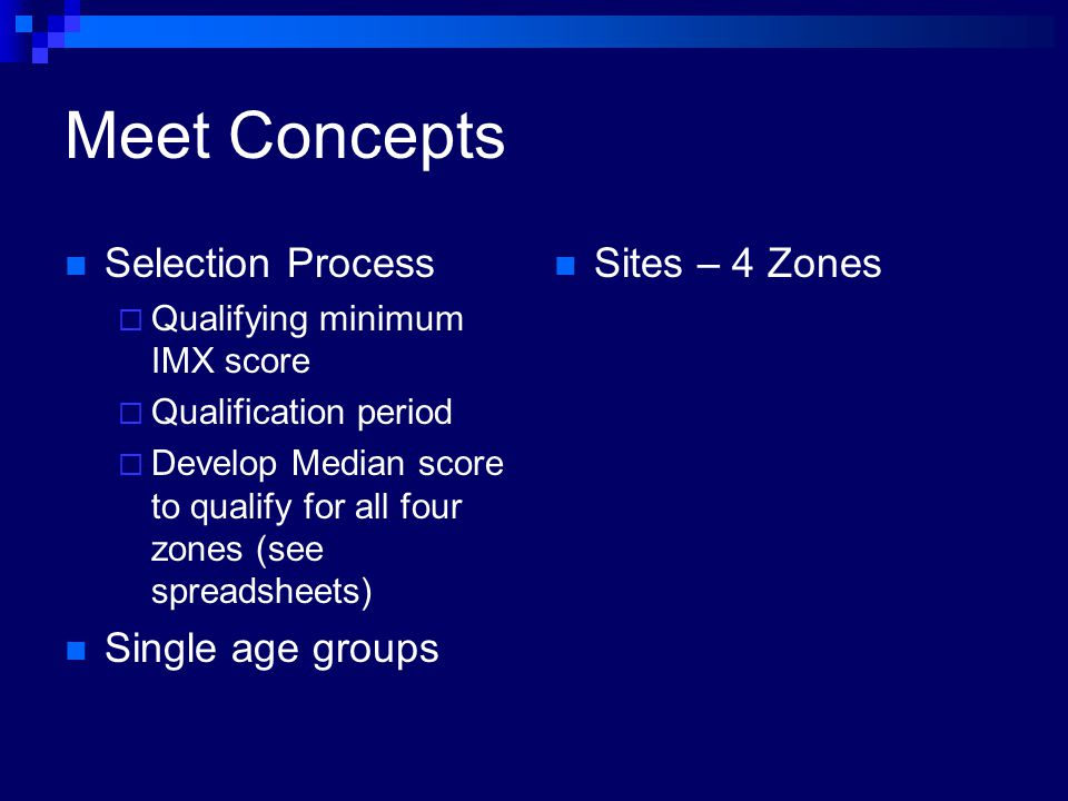 Meet Concepts Selection Process Qualifying minimum IMX score Qualification period Develop Median score to qualify for all four zones (see spreadsheets) Single age groups Sites – 4 Zones