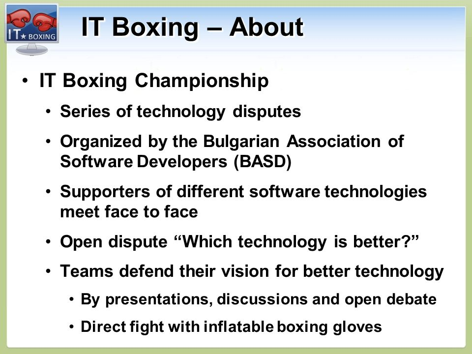 IT Boxing – About IT Boxing ChampionshipIT Boxing Championship Series of technology disputesSeries of technology disputes Organized by the Bulgarian Association of Software Developers (BASD)Organized by the Bulgarian Association of Software Developers (BASD) Supporters of different software technologies meet face to faceSupporters of different software technologies meet face to face Open dispute Which technology is better Open dispute Which technology is better.