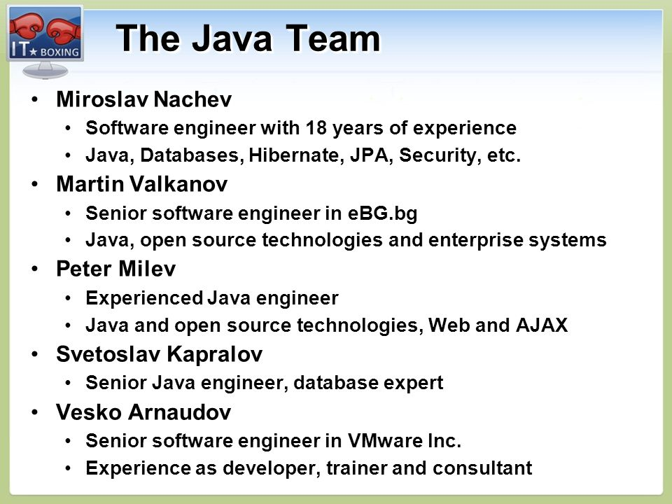 The Java Team Miroslav NachevMiroslav Nachev Software engineer with 18 years of experienceSoftware engineer with 18 years of experience Java, Databases, Hibernate, JPA, Security, etc.Java, Databases, Hibernate, JPA, Security, etc.