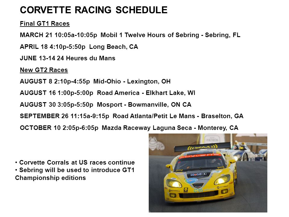 CORVETTE RACING SCHEDULE Final GT1 Races MARCH 21 10:05a-10:05p Mobil 1 Twelve Hours of Sebring - Sebring, FL APRIL 18 4:10p-5:50p Long Beach, CA JUNE 13-14 24 Heures du Mans New GT2 Races AUGUST 8 2:10p-4:55p Mid-Ohio - Lexington, OH AUGUST 16 1:00p-5:00p Road America - Elkhart Lake, WI AUGUST 30 3:05p-5:50p Mosport - Bowmanville, ON CA SEPTEMBER 26 11:15a-9:15p Road Atlanta/Petit Le Mans - Braselton, GA OCTOBER 10 2:05p-6:05p Mazda Raceway Laguna Seca - Monterey, CA Corvette Corrals at US races continue Sebring will be used to introduce GT1 Championship editions