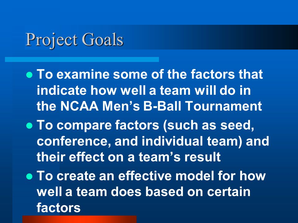 Project Goals To examine some of the factors that indicate how well a team will do in the NCAA Mens B-Ball Tournament To compare factors (such as seed