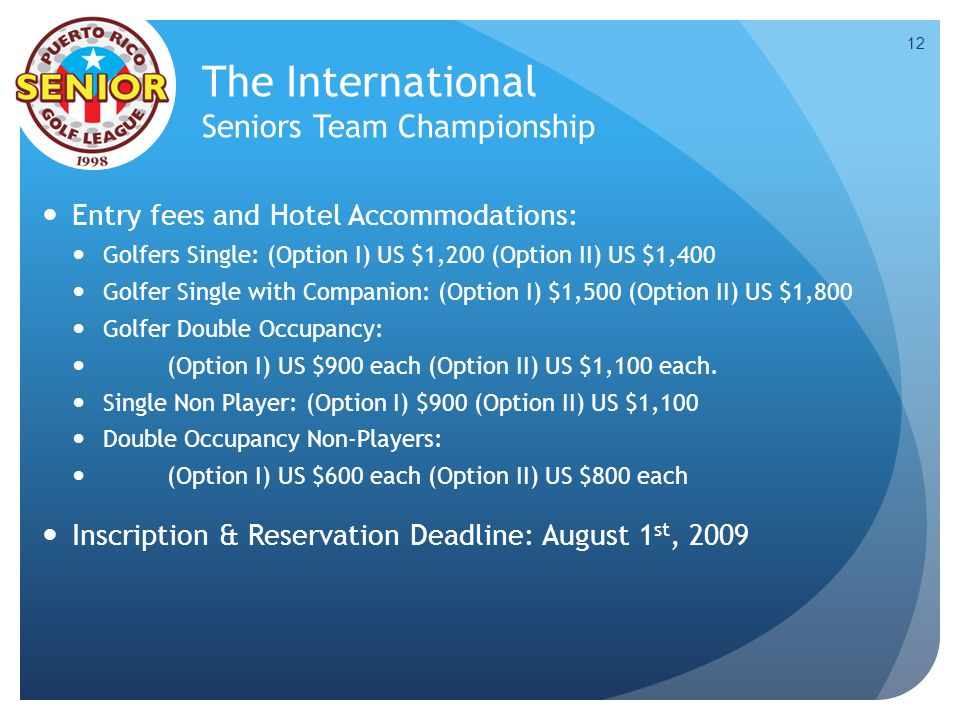The International Seniors Team Championship Entry fees and Hotel Accommodations: Golfers Single: (Option I) US $1,200 (Option II) US $1,400 Golfer Sin