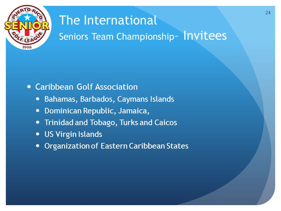 The International Seniors Team Championship – Invitees Caribbean Golf Association Bahamas, Barbados, Caymans Islands Dominican Republic, Jamaica, Trinidad and Tobago, Turks and Caicos US Virgin Islands Organization of Eastern Caribbean States 24