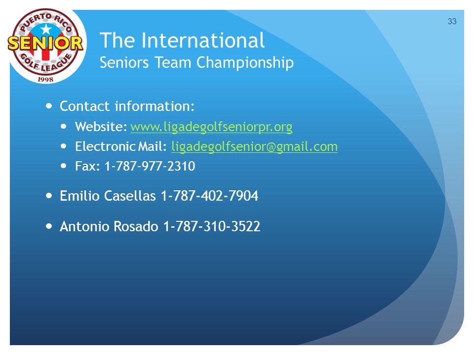 The International Seniors Team Championship Contact information: Website: www.ligadegolfseniorpr.orgwww.ligadegolfseniorpr.org Electronic Mail: ligadegolfsenior@gmail.comligadegolfsenior@gmail.com Fax: 1-787-977-2310 Emilio Casellas 1-787-402-7904 Antonio Rosado 1-787-310-3522 33