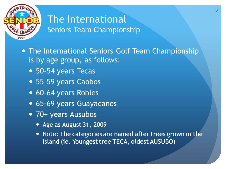 The International Seniors Team Championship The International Seniors Golf Team Championship is by age group, as follows: 50-54 years Tecas 55-59 year