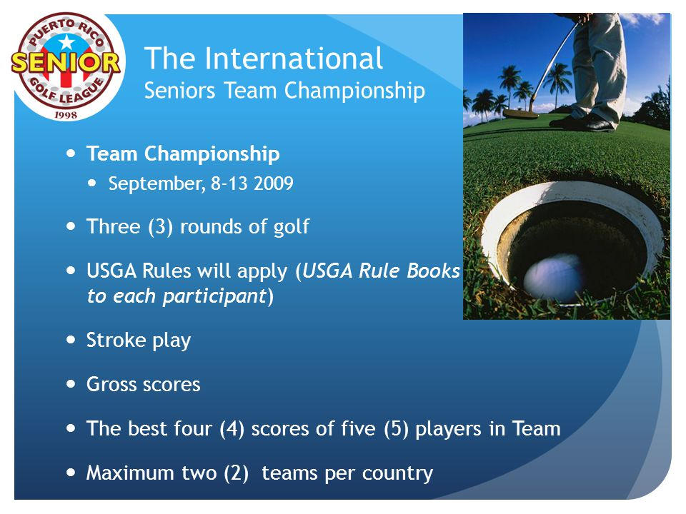 The International Seniors Team Championship Team Championship September, 8-13 2009 Three (3) rounds of golf USGA Rules will apply (USGA Rule Books will be provided to each participant) Stroke play Gross scores The best four (4) scores of five (5) players in Team Maximum two (2) teams per country 9