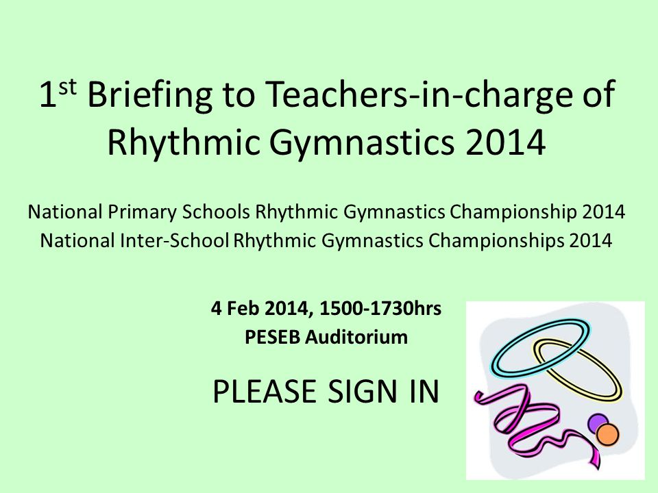 1 st Briefing to Teachers-in-charge of Rhythmic Gymnastics 2014 National Primary Schools Rhythmic Gymnastics Championship 2014 National Inter-School Rhythmic Gymnastics Championships 2014 4 Feb 2014, 1500-1730hrs PESEB Auditorium PLEASE SIGN IN