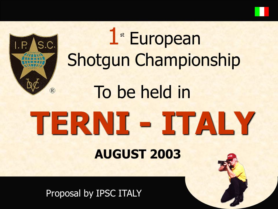 1 st European Shotgun Championship To be held in TERNI - ITALY Proposal by IPSC ITALY AUGUST 2003
