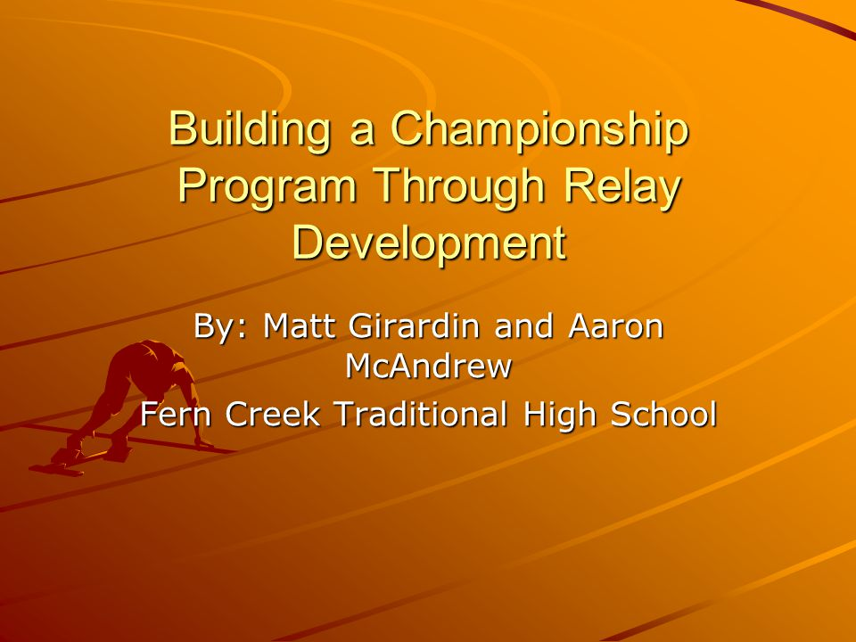 Building a Championship Program Through Relay Development By: Matt Girardin and Aaron McAndrew Fern Creek Traditional High School