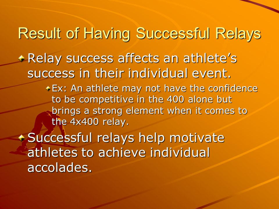 Result of Having Successful Relays Relay success affects an athletes success in their individual event.