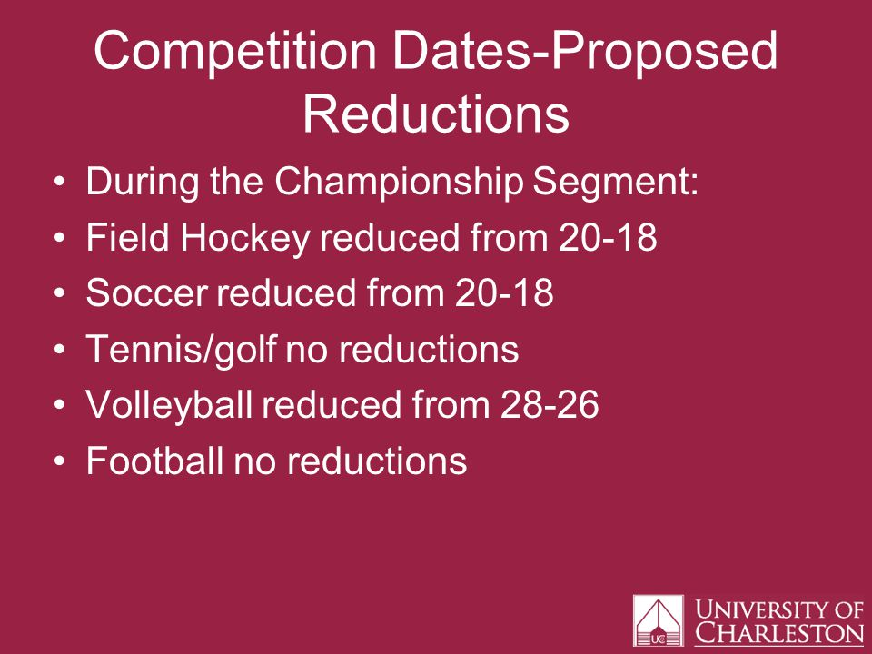 Competition Dates-Proposed Reductions During the Championship Segment: Field Hockey reduced from 20-18 Soccer reduced from 20-18 Tennis/golf no reductions Volleyball reduced from 28-26 Football no reductions