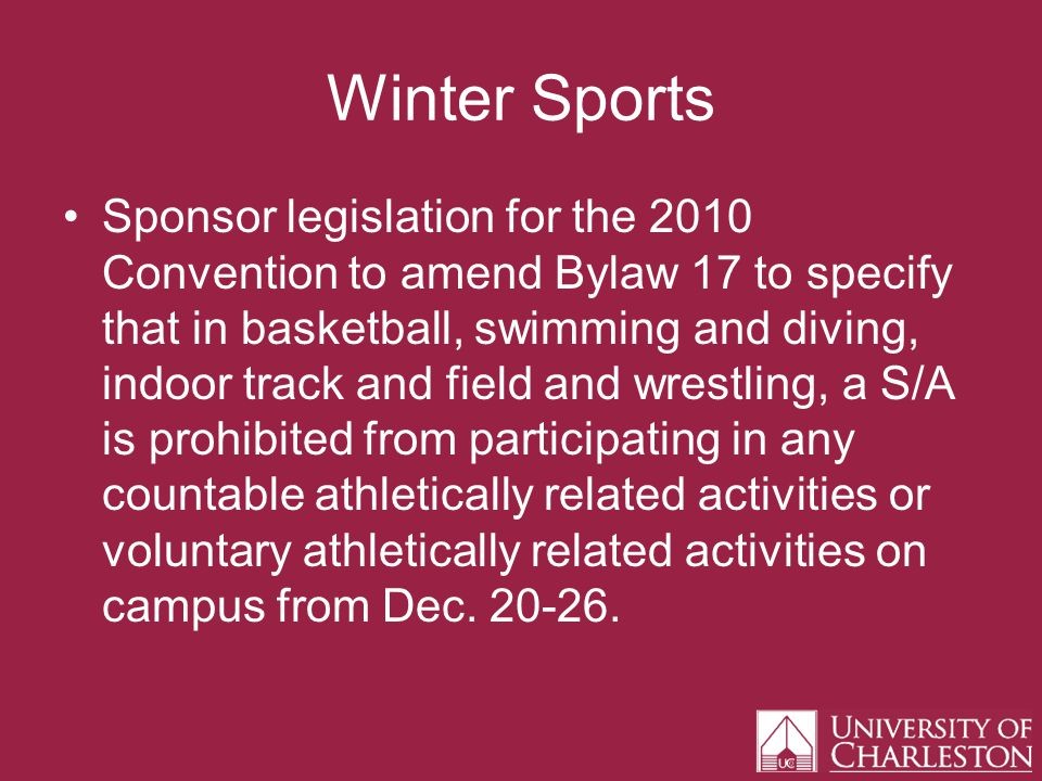 Winter Sports Sponsor legislation for the 2010 Convention to amend Bylaw 17 to specify that in basketball, swimming and diving, indoor track and field and wrestling, a S/A is prohibited from participating in any countable athletically related activities or voluntary athletically related activities on campus from Dec.